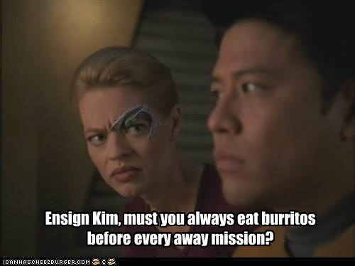 Ensign Kim, must you always eat burritos before every away mission?