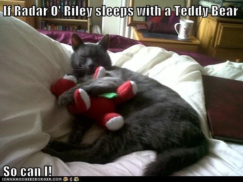 If Radar O' Riley sleeps with a Teddy Bear So can I!