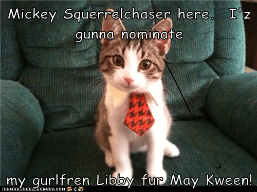 Mickey Squerrelchaser here.  I'z gunna nominate  my gurlfren Libby fur May Kween!