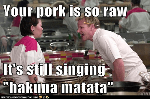 "Your pork is so raw  It's still singing ""hakuna matata"""