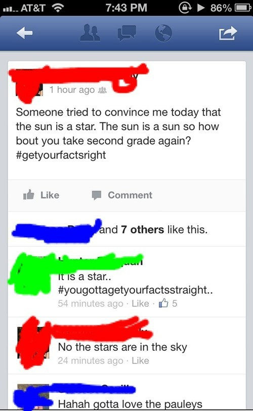 Text - 7:43 PM AT&T 86% 1 hour ago Someone tried to convince me today that the sun is a star. The sun is a sun so how bout you take second grade again? #getyourfactsright Like Comment and 7 others like this. It is a star. #yougottagetyourfactsstraight... 54 minutes ago Like 5 No the stars are in the sky 24 minutes ago Like Hahah gotta love the pauleys