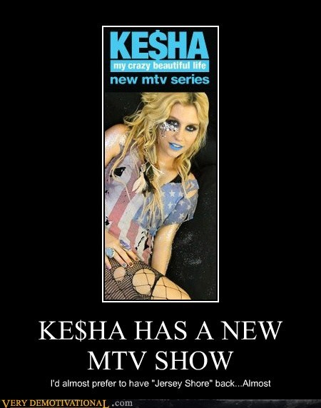 "KE$HA HAS A NEW MTV SHOW I'd almost prefer to have ""Jersey Shore"" back...Almost"