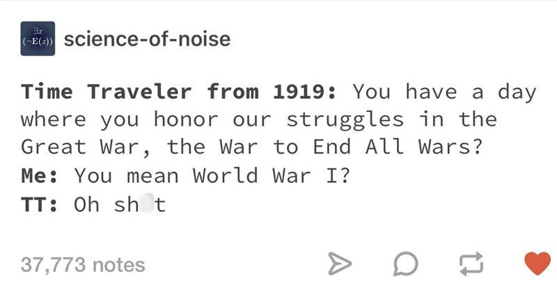 clever tumblr posts | science--noise E(z) Time Traveler 1919 have day where honor our struggles Great War War End All Wars mean World War TT: Oh sh t 37,773 notes