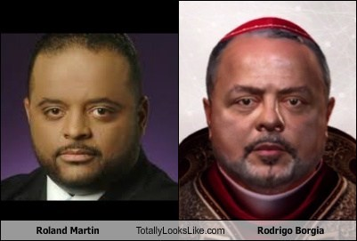 roland martin,totally looks like,rodrigo borgia