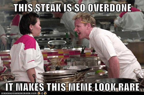 THIS STEAK IS SO OVERDONE IT MAKES THIS MEME LOOK RARE