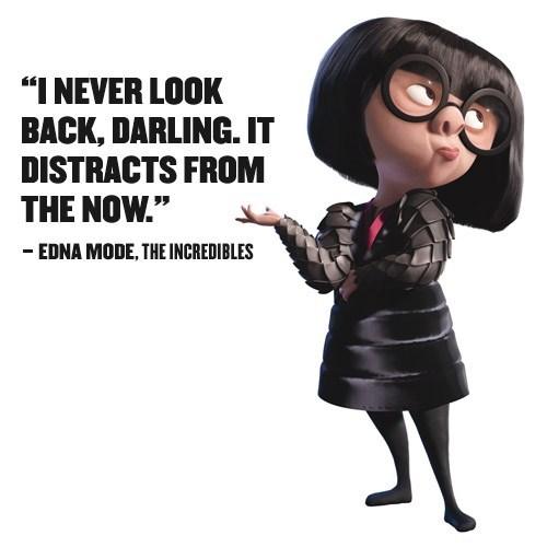 never look back, darling from Edna Mode in the Incredibles