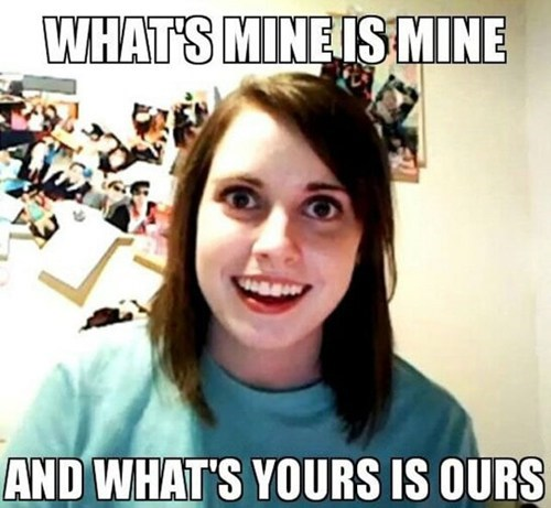 mine,overly attached girlfriend,relationships,ours