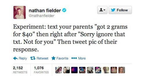 "Text - nathan fielder Follow @nathanfielder Experiment: text your parents ""got 2 grams for $40"" then right after ""Sorry ignore that txt. Not for you"" Then tweet pic of their response Favorite More Reply Retweet 2,152 1,076 RETWEETS FAVORITES"