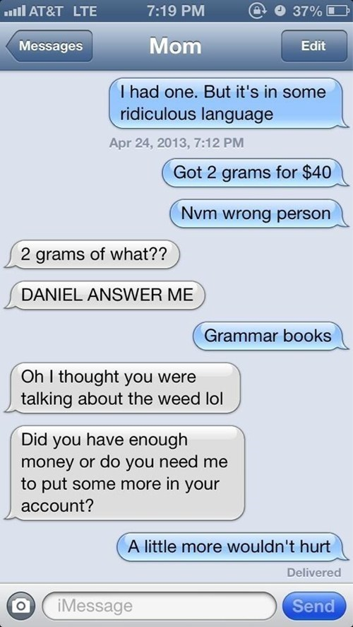 Text - AT&T LTE 7:19 PM 37% Mom Messages Edit I had one. But it's in some ridiculous language Apr 24, 2013, 7:12 PM Got 2 grams for $40 Nvm wrong person 2 grams of what?? DANIEL ANSWER ME Grammar books Oh I thought you were talking about the weed lol Did you have enough money or do you need me to put some more in your account? A little more wouldn't hurt Delivered iMessage Send
