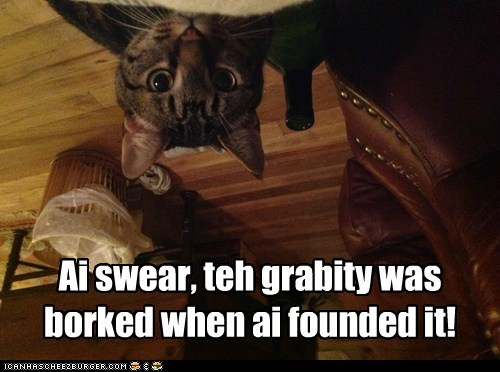 Ai swear, teh grabity was borked when ai founded it!