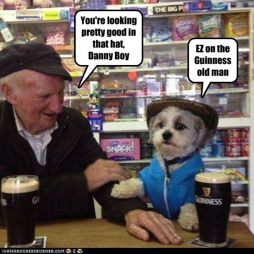 You're looking pretty good in that hat, Danny Boy EZ on the Guinness old man