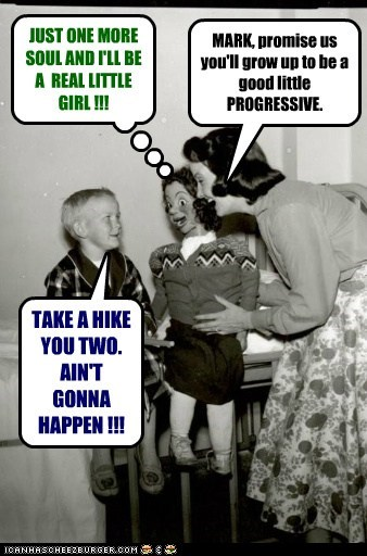 MARK, promise us you'll grow up to be a good little PROGRESSIVE. JUST ONE MORE SOUL AND I'LL BE A REAL LITTLE GIRL !!! TAKE A HIKE YOU TWO. AIN'T GONNA HAPPEN !!!