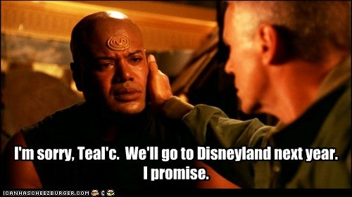 I'm sorry, Teal'c. We'll go to Disneyland next year. I promise.