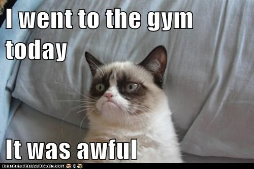 I went to the gym today  It was awful