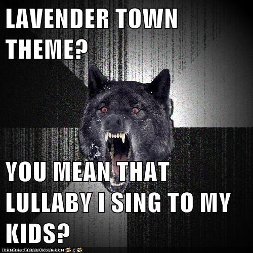 LAVENDER TOWN THEME?  YOU MEAN THAT LULLABY I SING TO MY KIDS?