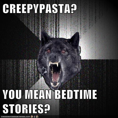 CREEPYPASTA?  YOU MEAN BEDTIME STORIES?