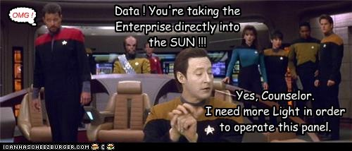 Data ! You're taking the Enterprise directly into the SUN !!! _____ Yes, Counselor. I need more Light in order to operate this panel. ___ OMG ! [