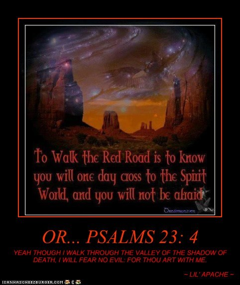 OR... PSALMS 23: 4 YEAH THOUGH I WALK THROUGH THE VALLEY OF THE SHADOW OF DEATH, I WILL FEAR NO EVIL: FOR THOU ART WITH ME. ~ LIL' APACHE ~