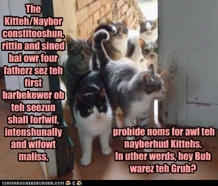 The Kitteh/Naybor constitooshun, rittin and sined bai owr four fatherz sez teh first barbekewer ob teh seezun shall forfwif, intenshunally and wifowt maliss, probide noms for awl teh nayberhud Kittehs. In uther werds, hey Bub warez teh Grub?
