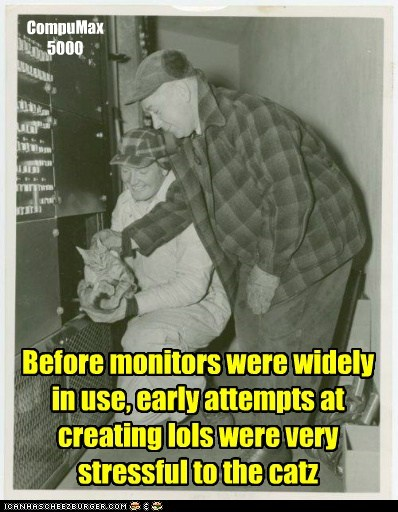 Before monitors were widely in use, early attempts at creating lols were very stressful to the catz CompuMax 5000