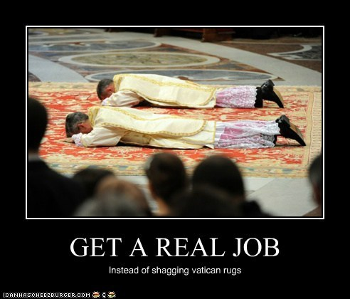 GET A REAL JOB Instead of shagging vatican rugs