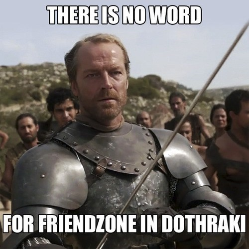 Game of Thrones,friendzone,dothraki,dating