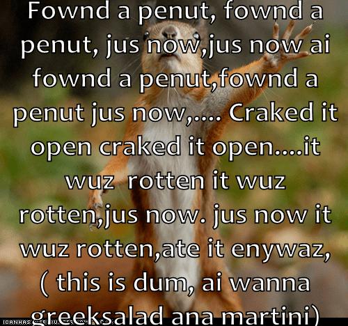 Fownd a penut, fownd a penut, jus now,jus now ai fownd a penut,fownd a penut jus now,.... Craked it open craked it open....it wuz  rotten it wuz rotten,jus now. jus now it wuz rotten,ate it enywaz, ( this is dum, ai wanna greeksalad ana martini)