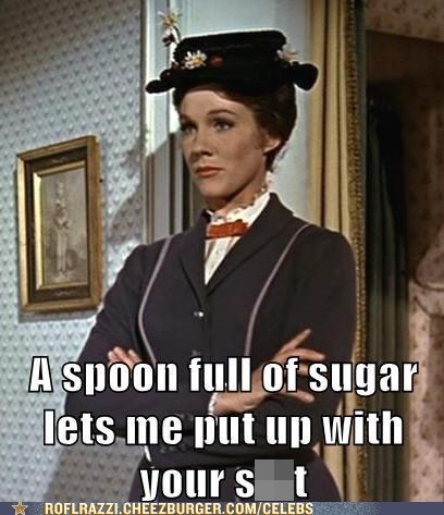 A spoon full of sugar lets me put up with your sh*t
