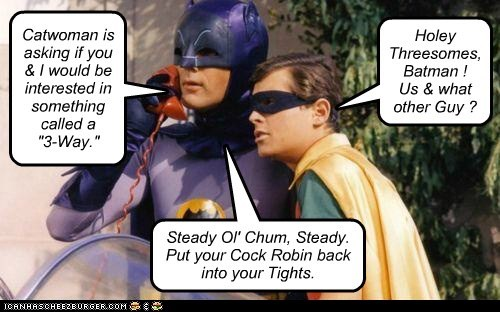 "Catwoman is asking if you & I would be interested in something called a ""3-Way."" Holey Threesomes, Batman ! Us & what other Guy ? Steady Ol' Chum, Steady. Put your Cock Robin back into your Tights."