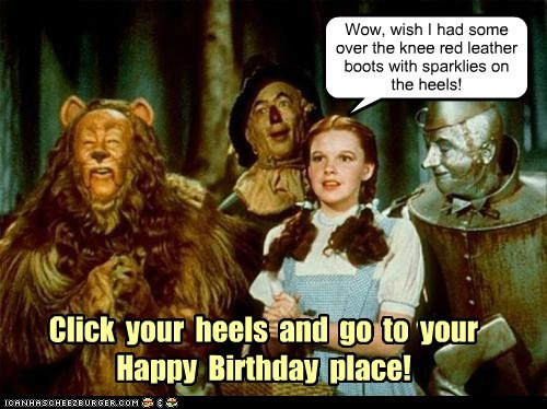 Click your heels and go to your Happy Birthday place! Wow, wish I had some over the knee red leather boots with sparklies on the heels!