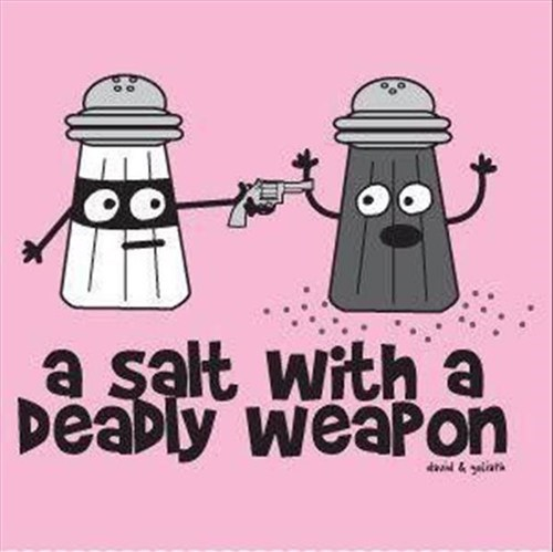salt,deadly weapon,dangerous