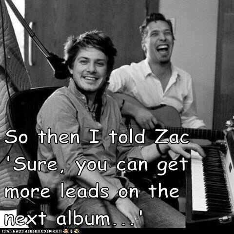 So then I told Zac 'Sure, you can get more leads on the next album...'