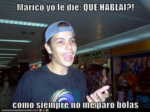 Marico yo le die: QUE HABLAI?!  como siempre no me paro bolas