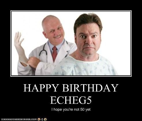 HAPPY BIRTHDAY ECHEG5 I hope you're not 50 yet