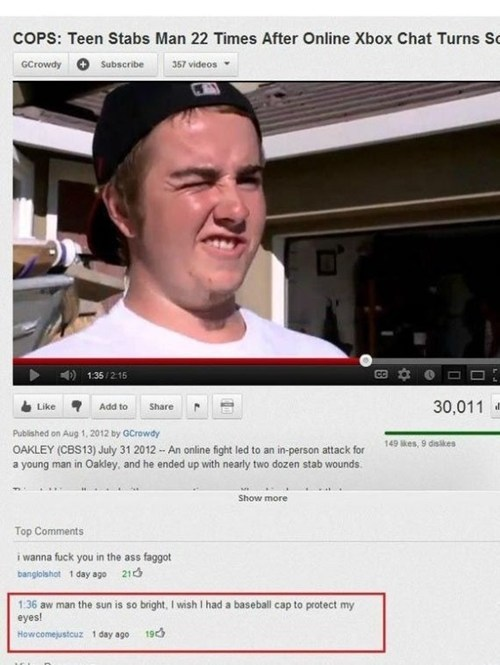 Text - COPS: Teen Stabs Man 22 Times After Online Xbox Chat Turns S GCrowdy Subscribe 367 videos 135/215 30,011 Like Add to Share Published on Aug 1, 2012 by GCrowdy 149 kes, 9 diskes OAKLEY (CBS13) July 31 2012 An online fight led to an in-person attack for a young man in Oakley, and he ended up with nearly two dozen stab wounds Show more Top Comments i wanna fuck you in the ass faggot banglolshot 1 day ago 21 is so bright, I wish I had a baseball cap to protect my 1:36 aw man the sun eyes! How