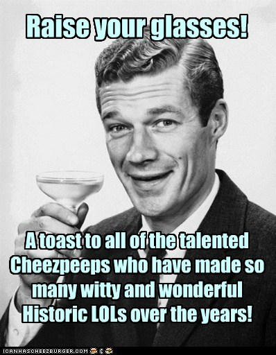 Raise your glasses! A toast to all of the talented Cheezpeeps who have made so many witty and wonderful Historic LOLs over the years!