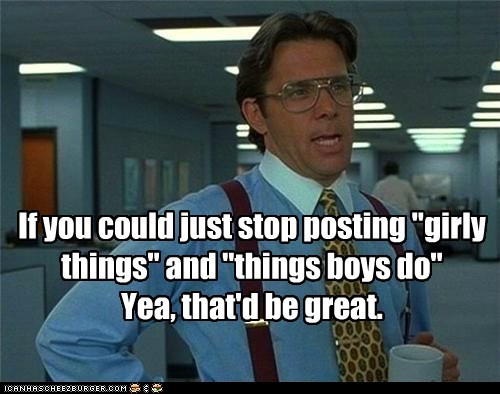 "If you could just stop posting ""girly things"" and ""things boys do"" Yea, that'd be great."