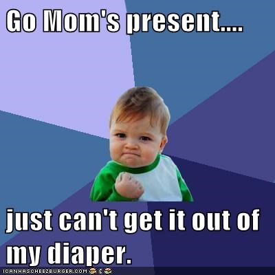 Go Mom's present....  just can't get it out of my diaper.