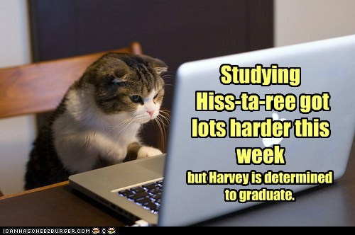 Studying Hiss-ta-ree got lots harder this week but Harvey is determined to graduate.