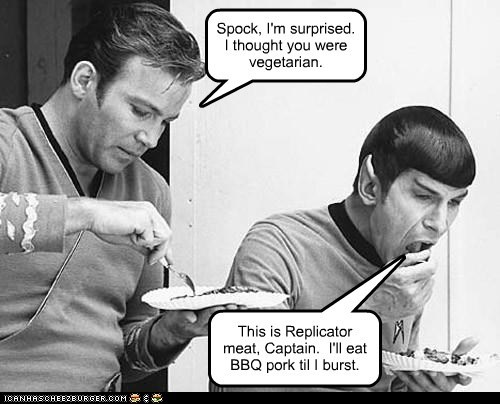 Spock, I'm surprised. I thought you were vegetarian. This is Replicator meat, Captain. I'll eat BBQ pork til I burst.