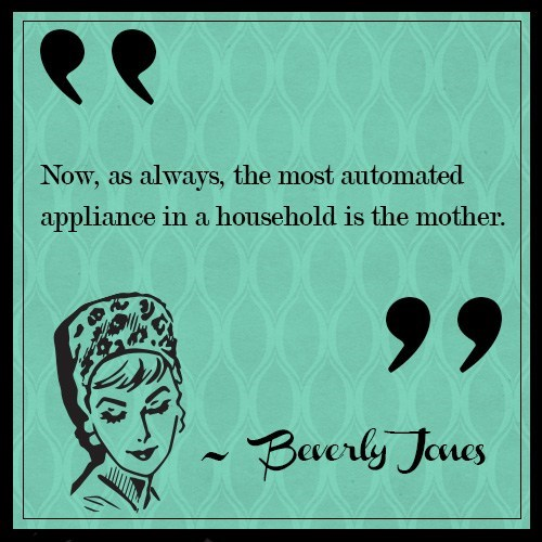 Text - Now, as always, the most automated appliance in a household is the mother. Baerly Joues
