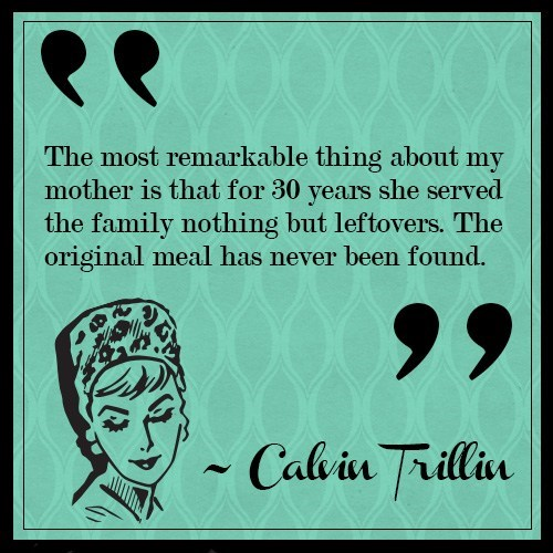 Text - The most remarkable thing about my mother is that for 30 she served years the family nothing but leftovers. The original meal has never been found. Calvin Frillin