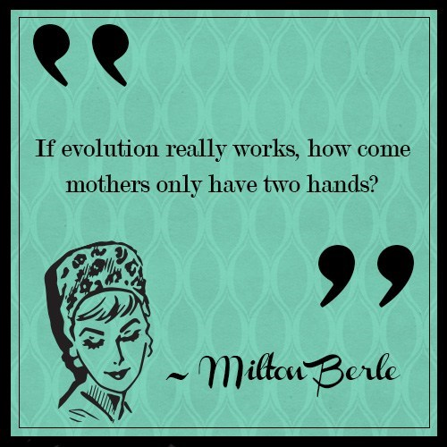 Text - If evolution really works, how come mothers only have two hands? milt Berle