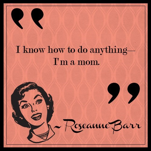 Text - I know how to do anything- I'm a mom. Rocanne Bar