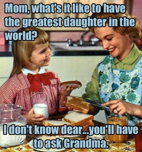Meal - Mom,what's it like to have the greatest daughter in the World? Idon't knowdear.you'lhave toaskGrandma