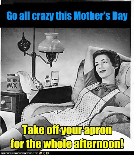 Go all crazy this Mother's Day Take off your apron for the whole afternoon!