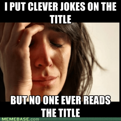 titles,jokes and stuff,Memes,First World Problems,funny