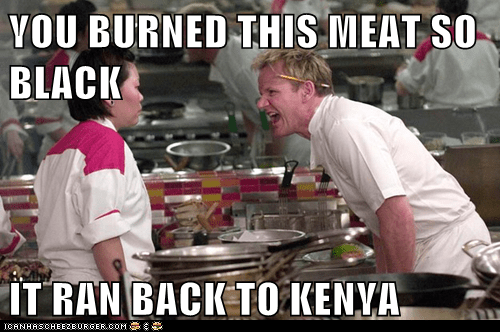 YOU BURNED THIS MEAT SO BLACK  IT RAN BACK TO KENYA