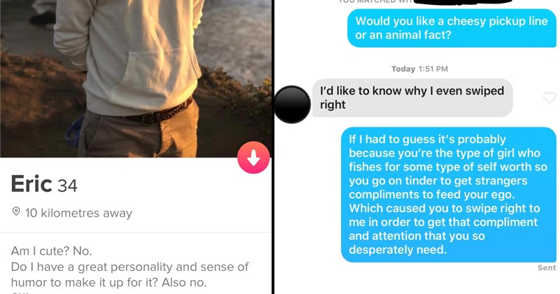 funny tinder conversations   Eric 34 10 kilometres away Am cute? No. Do have great personality and sense humor make up Also no. 6'1 SHARE ERIC'S PROFILE SEE FRIEND THINKS REP ERIC X   Would like cheesy pickup line or an animal fact? Today 1:51 PM like know why even swiped right If had guess 's probably because type girl who fishes some type self worth so go on tinder get strangers compliments feed ego. Which caused swipe right order get compliment and attention so desperately need.