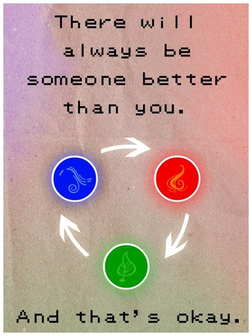There will always be someone better than you and that is OK. - Pokemon Life Lessons